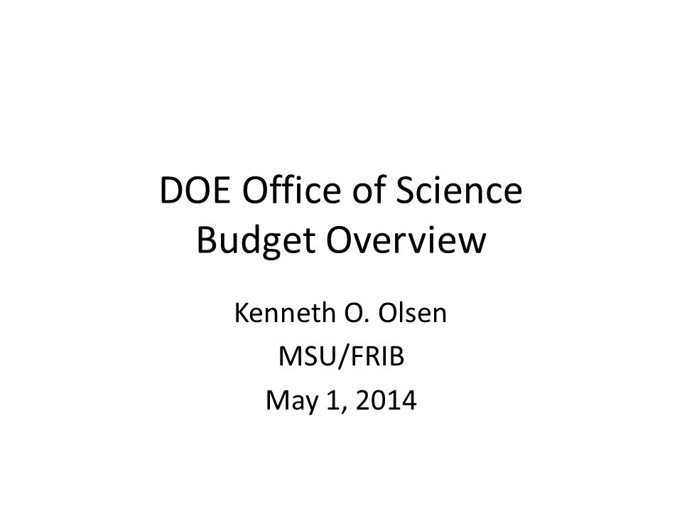 DOE Office of Science Budget Overview Kenneth O. Olsen MSU/FRIB May 1, 2014
