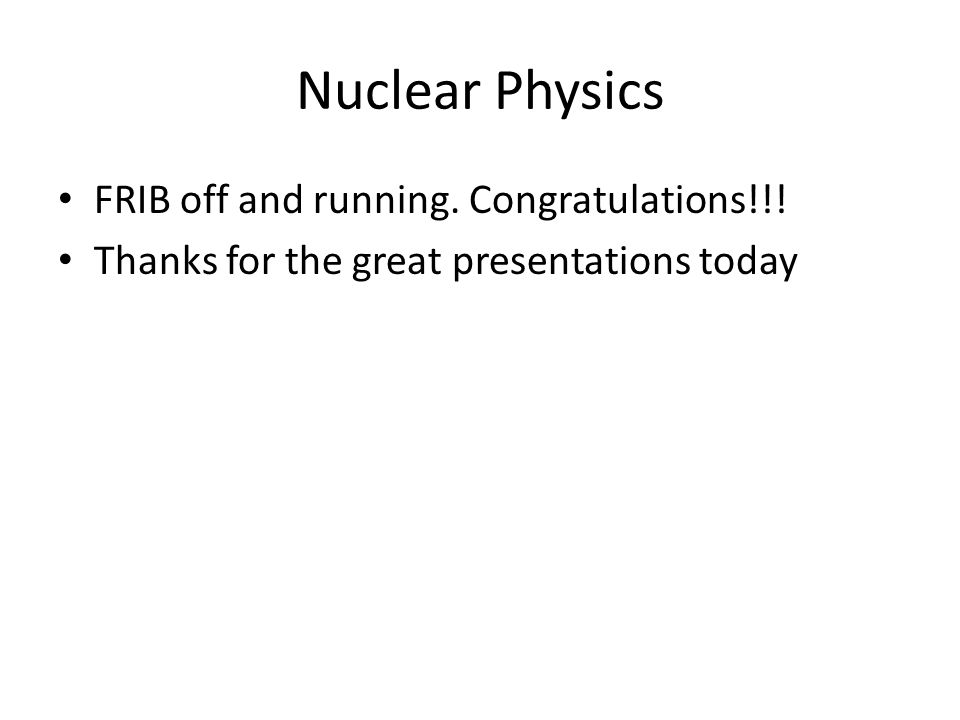 Nuclear Physics FRIB off and running. Congratulations!!! Thanks for the great presentations today