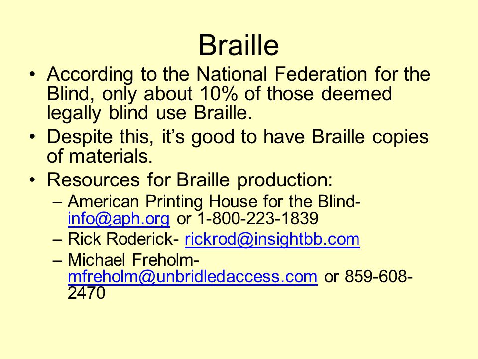 Braille According to the National Federation for the Blind, only about 10% of those deemed legally blind use Braille. Despite this, its good to have B