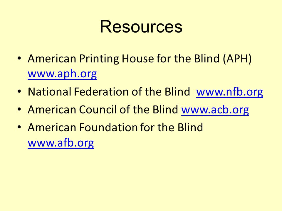 Resources American Printing House for the Blind (APH) www.aph.org www.aph.org National Federation of the Blind www.nfb.orgwww.nfb.org American Council