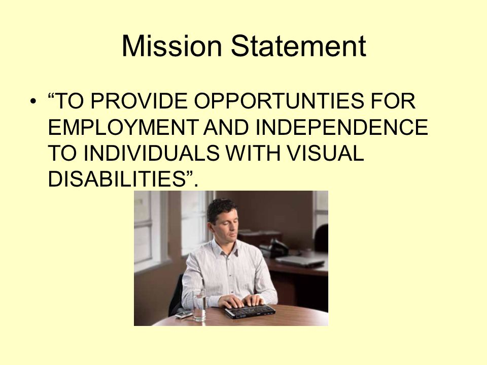 Mission Statement TO PROVIDE OPPORTUNTIES FOR EMPLOYMENT AND INDEPENDENCE TO INDIVIDUALS WITH VISUAL DISABILITIES.