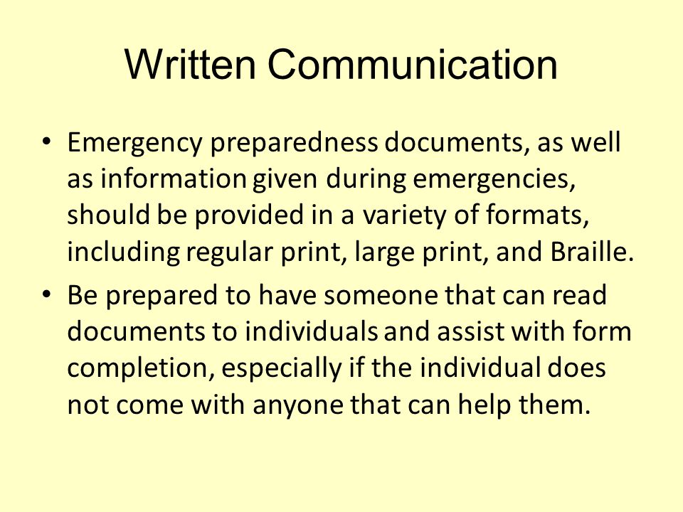 Written Communication Emergency preparedness documents, as well as information given during emergencies, should be provided in a variety of formats, i