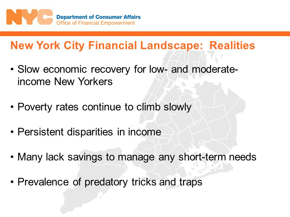 Slow economic recovery for low- and moderate- income New Yorkers Poverty rates continue to climb slowly Persistent disparities in income Many lack savings to manage any short-term needs Prevalence of predatory tricks and traps New York City Financial Landscape: Realities