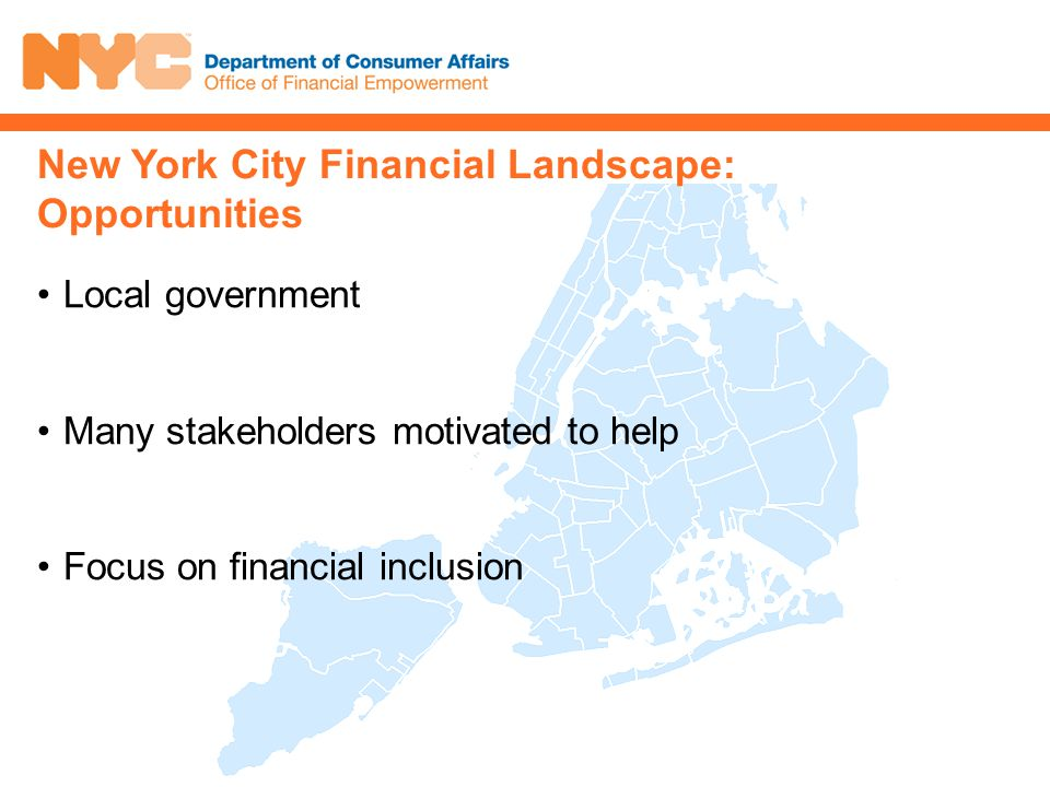 Local government Many stakeholders motivated to help Focus on financial inclusion New York City Financial Landscape: Opportunities
