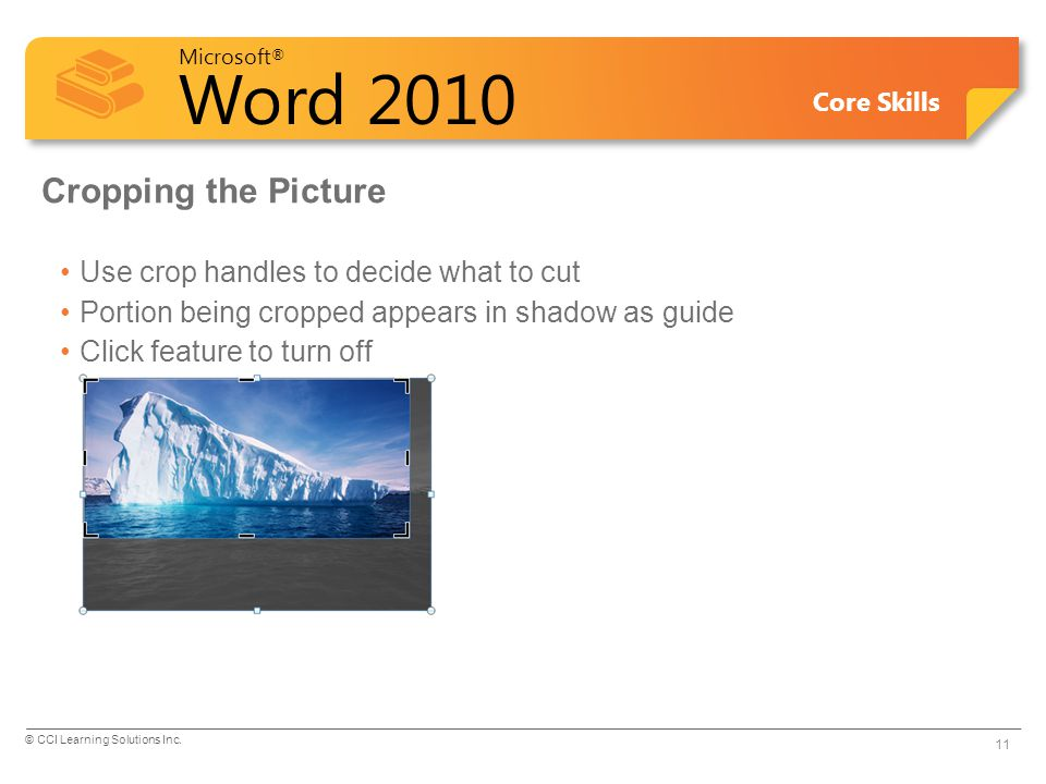 Microsoft ® Word 2010 Core Skills Cropping the Picture Use crop handles to decide what to cut Portion being cropped appears in shadow as guide Click f