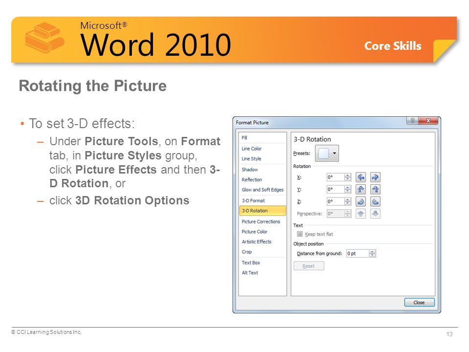 Microsoft ® Word 2010 Core Skills Rotating the Picture To set 3-D effects: –Under Picture Tools, on Format tab, in Picture Styles group, click Picture Effects and then 3- D Rotation, or –click 3D Rotation Options © CCI Learning Solutions Inc.