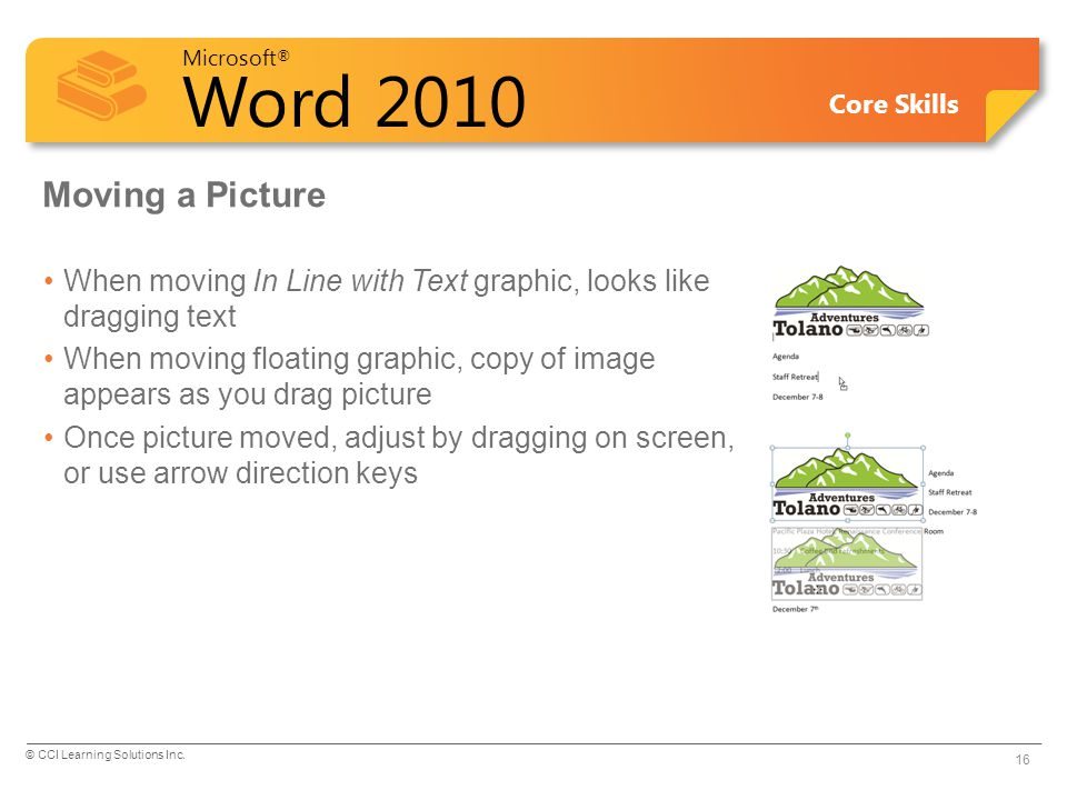 Microsoft ® Word 2010 Core Skills Moving a Picture When moving In Line with Text graphic, looks like dragging text When moving floating graphic, copy