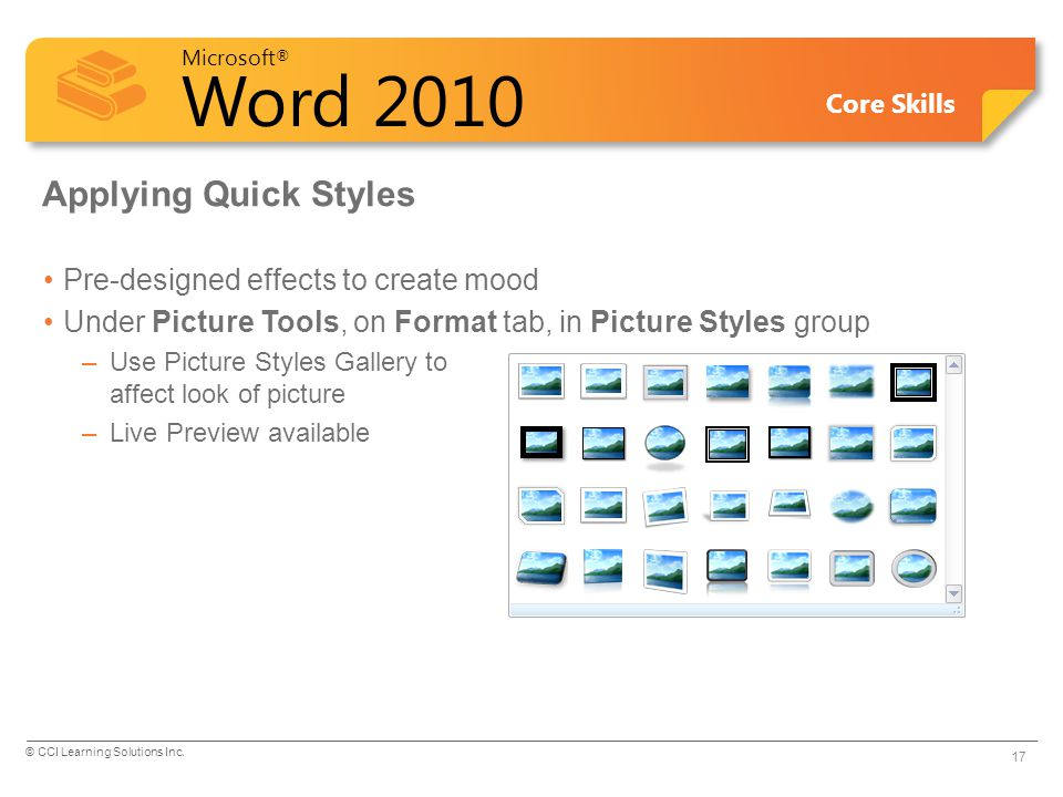 Microsoft ® Word 2010 Core Skills Applying Quick Styles Pre-designed effects to create mood Under Picture Tools, on Format tab, in Picture Styles group –Use Picture Styles Gallery to affect look of picture –Live Preview available © CCI Learning Solutions Inc.