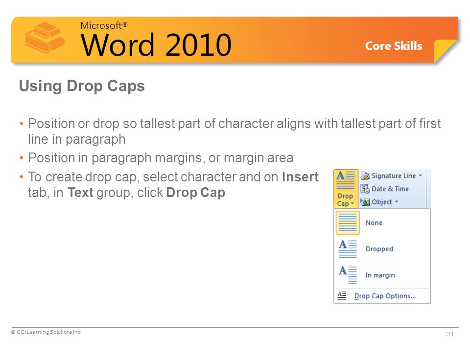 Microsoft ® Word 2010 Core Skills Using Drop Caps Position or drop so tallest part of character aligns with tallest part of first line in paragraph Position in paragraph margins, or margin area To create drop cap, select character and on Insert tab, in Text group, click Drop Cap © CCI Learning Solutions Inc.