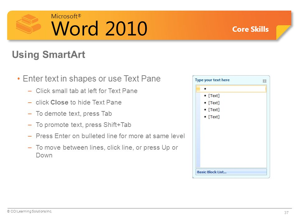 Microsoft ® Word 2010 Core Skills Using SmartArt Enter text in shapes or use Text Pane –Click small tab at left for Text Pane –click Close to hide Tex