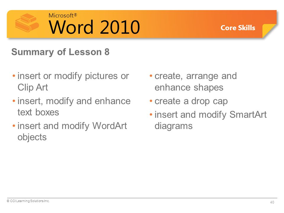 Microsoft ® Word 2010 Core Skills Summary of Lesson 8 insert or modify pictures or Clip Art insert, modify and enhance text boxes insert and modify WordArt objects create, arrange and enhance shapes create a drop cap insert and modify SmartArt diagrams 40 © CCI Learning Solutions Inc.