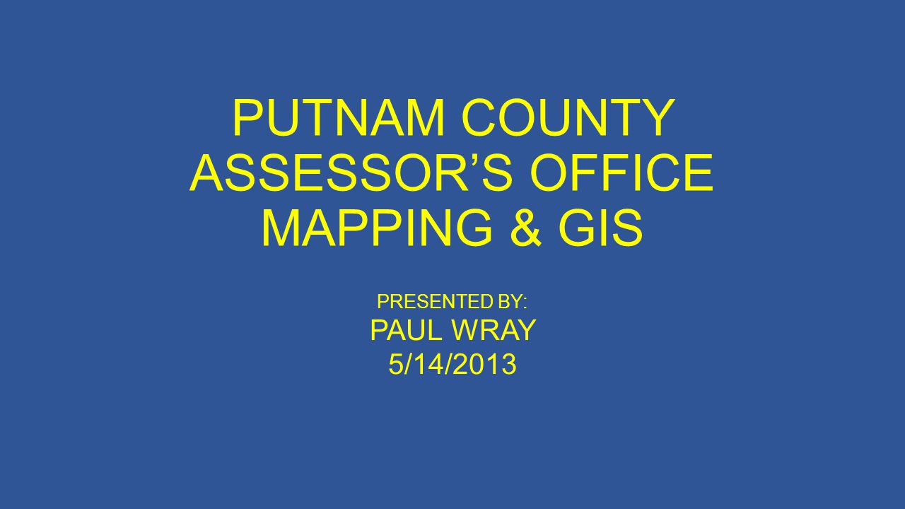 PUTNAM COUNTY ASSESSORS OFFICE MAPPING & GIS PRESENTED BY: PAUL WRAY 5/14/2013