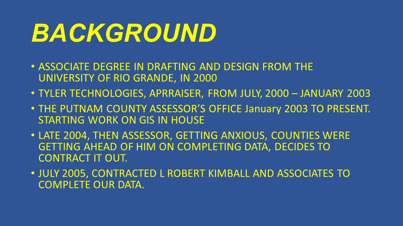 BACKGROUND ASSOCIATE DEGREE IN DRAFTING AND DESIGN FROM THE UNIVERSITY OF RIO GRANDE, IN 2000 TYLER TECHNOLOGIES, APRRAISER, FROM JULY, 2000 – JANUARY