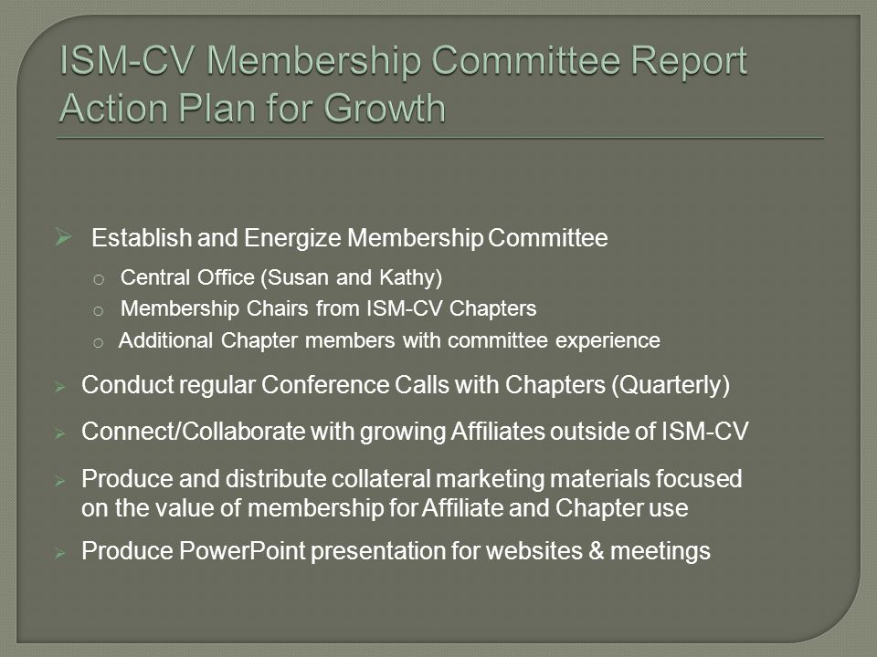 Establish and Energize Membership Committee o Central Office (Susan and Kathy) o Membership Chairs from ISM-CV Chapters o Additional Chapter members with committee experience Conduct regular Conference Calls with Chapters (Quarterly) Connect/Collaborate with growing Affiliates outside of ISM-CV Produce and distribute collateral marketing materials focused on the value of membership for Affiliate and Chapter use Produce PowerPoint presentation for websites & meetings
