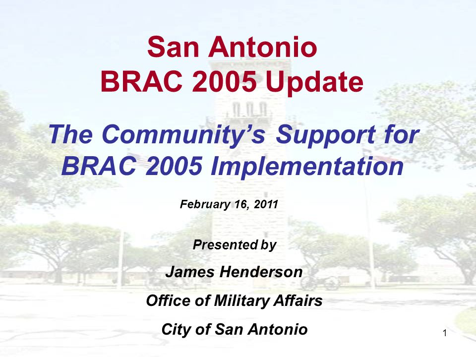 1 San Antonio BRAC 2005 Update The Communitys Support for BRAC 2005 Implementation Presented by James Henderson Office of Military Affairs City of San Antonio February 16, 2011