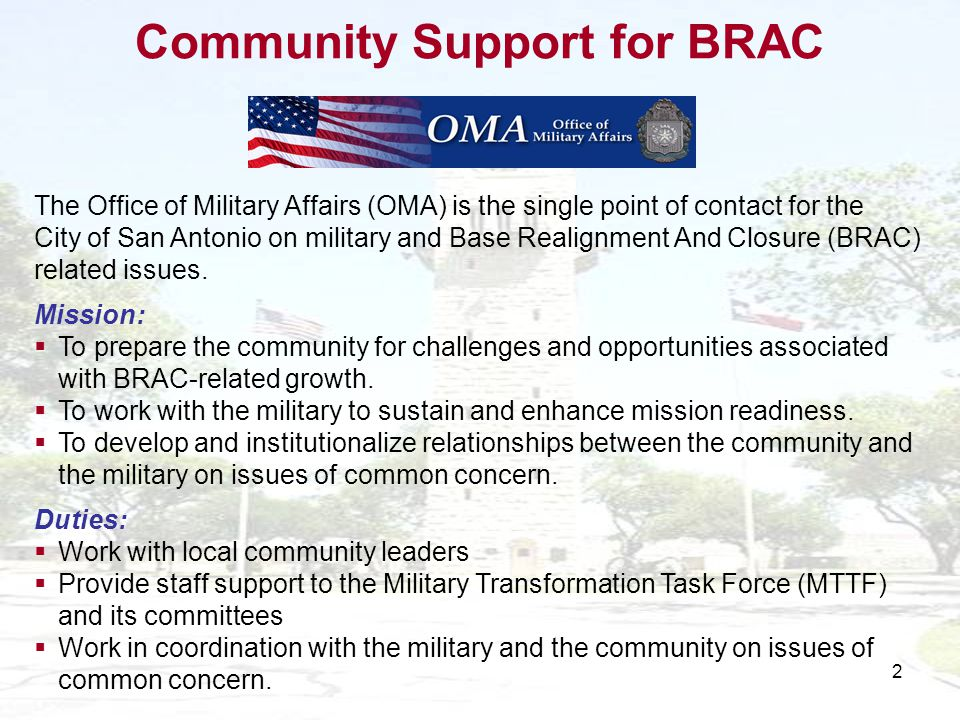 2 The Office of Military Affairs (OMA) is the single point of contact for the City of San Antonio on military and Base Realignment And Closure (BRAC) related issues.