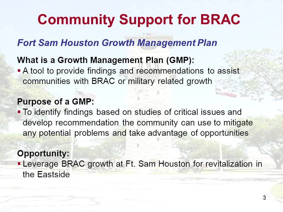 3 Fort Sam Houston Growth Management Plan What is a Growth Management Plan (GMP): A tool to provide findings and recommendations to assist communities with BRAC or military related growth Purpose of a GMP: To identify findings based on studies of critical issues and develop recommendation the community can use to mitigate any potential problems and take advantage of opportunities Opportunity: Leverage BRAC growth at Ft.