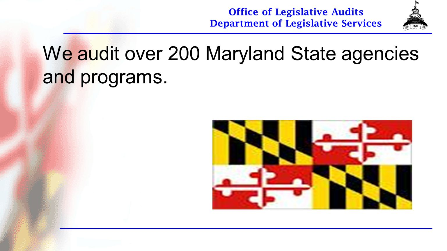 Office of Legislative Audits Department of Legislative Services We audit over 200 Maryland State agencies and programs.