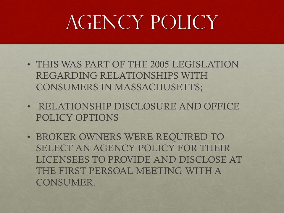 AGENCY POLICY THIS WAS PART OF THE 2005 LEGISLATION REGARDING RELATIONSHIPS WITH CONSUMERS IN MASSACHUSETTS;THIS WAS PART OF THE 2005 LEGISLATION REGARDING RELATIONSHIPS WITH CONSUMERS IN MASSACHUSETTS; RELATIONSHIP DISCLOSURE AND OFFICE POLICY OPTIONS RELATIONSHIP DISCLOSURE AND OFFICE POLICY OPTIONS BROKER OWNERS WERE REQUIRED TO SELECT AN AGENCY POLICY FOR THEIR LICENSEES TO PROVIDE AND DISCLOSE AT THE FIRST PERSOAL MEETING WITH A CONSUMER.BROKER OWNERS WERE REQUIRED TO SELECT AN AGENCY POLICY FOR THEIR LICENSEES TO PROVIDE AND DISCLOSE AT THE FIRST PERSOAL MEETING WITH A CONSUMER.