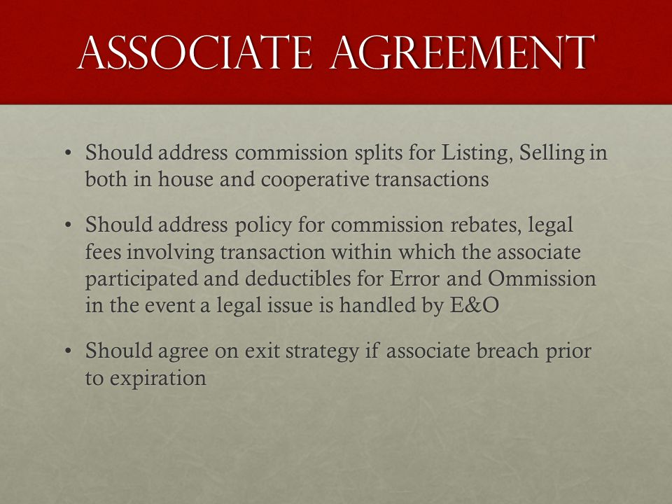 Associate agreement Should address commission splits for Listing, Selling in both in house and cooperative transactionsShould address commission splits for Listing, Selling in both in house and cooperative transactions Should address policy for commission rebates, legal fees involving transaction within which the associate participated and deductibles for Error and Ommission in the event a legal issue is handled by E&OShould address policy for commission rebates, legal fees involving transaction within which the associate participated and deductibles for Error and Ommission in the event a legal issue is handled by E&O Should agree on exit strategy if associate breach prior to expirationShould agree on exit strategy if associate breach prior to expiration