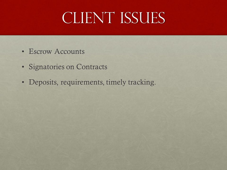 Client Issues Escrow AccountsEscrow Accounts Signatories on ContractsSignatories on Contracts Deposits, requirements, timely tracking.Deposits, requirements, timely tracking.