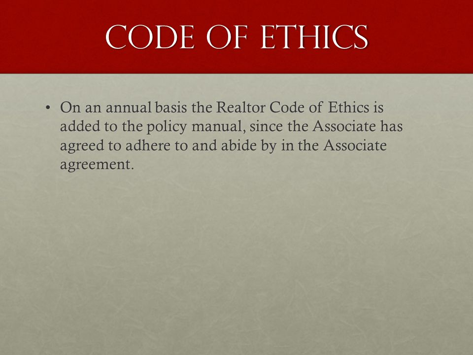 Code of ethics On an annual basis the Realtor Code of Ethics is added to the policy manual, since the Associate has agreed to adhere to and abide by in the Associate agreement.On an annual basis the Realtor Code of Ethics is added to the policy manual, since the Associate has agreed to adhere to and abide by in the Associate agreement.