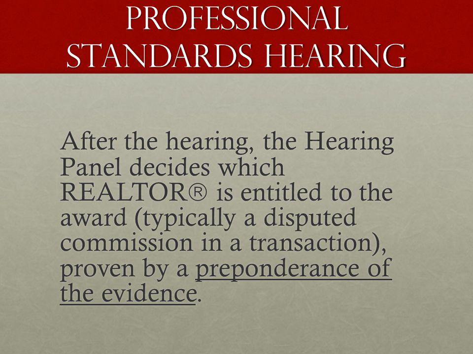 PROFESSIONAL STANDARDS HEARING After the hearing, the Hearing Panel decides which REALTOR is entitled to the award (typically a disputed commission in a transaction), proven by a preponderance of the evidence.