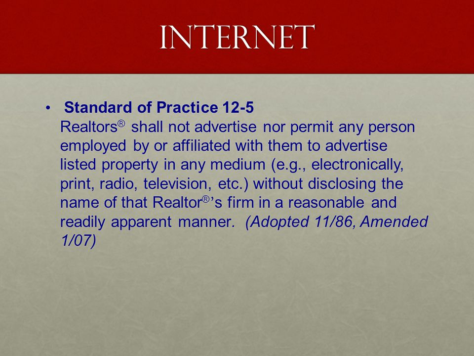 Internet Standard of Practice 12-5 Realtors ® shall not advertise nor permit any person employed by or affiliated with them to advertise listed property in any medium (e.g., electronically, print, radio, television, etc.) without disclosing the name of that Realtor ® s firm in a reasonable and readily apparent manner.