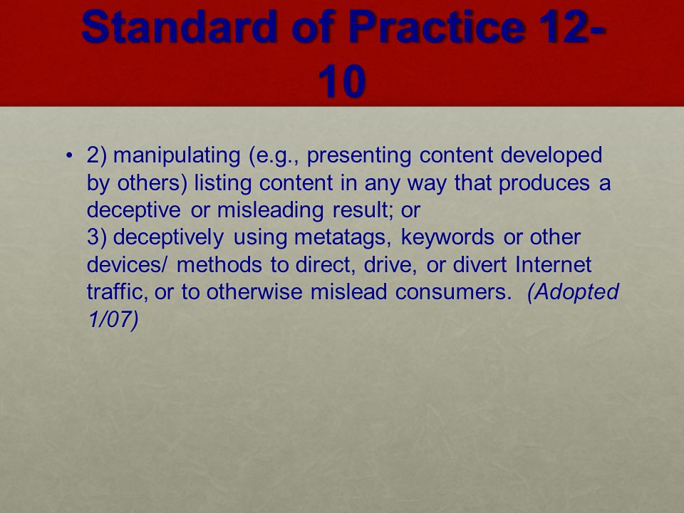 Standard of Practice 12- 10 2) manipulating (e.g., presenting content developed by others) listing content in any way that produces a deceptive or misleading result; or 3) deceptively using metatags, keywords or other devices/ methods to direct, drive, or divert Internet traffic, or to otherwise mislead consumers.