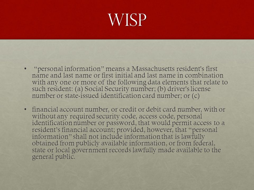 wisp personal information means a Massachusetts resident s first name and last name or first initial and last name in combination with any one or more of the following data elements that relate to such resident: (a) Social Security number; (b) driver s license number or state-issued identification card number; or (c) personal information means a Massachusetts resident s first name and last name or first initial and last name in combination with any one or more of the following data elements that relate to such resident: (a) Social Security number; (b) driver s license number or state-issued identification card number; or (c) financial account number, or credit or debit card number, with or without any required security code, access code, personal identification number or password, that would permit access to a residents financial account; provided, however, that personal information shall not include information that is lawfully obtained from publicly available information, or from federal, state or local government records lawfully made available to the general public.financial account number, or credit or debit card number, with or without any required security code, access code, personal identification number or password, that would permit access to a residents financial account; provided, however, that personal information shall not include information that is lawfully obtained from publicly available information, or from federal, state or local government records lawfully made available to the general public.