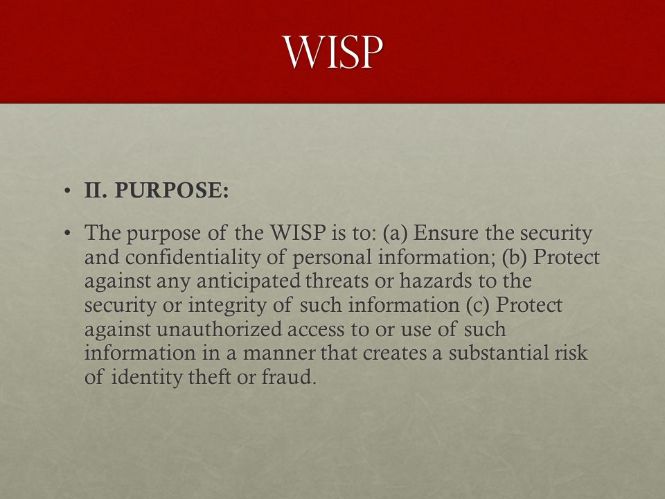 wisp II. PURPOSE: II. PURPOSE: The purpose of the WISP is to: (a) Ensure the security and confidentiality of personal information; (b) Protect against