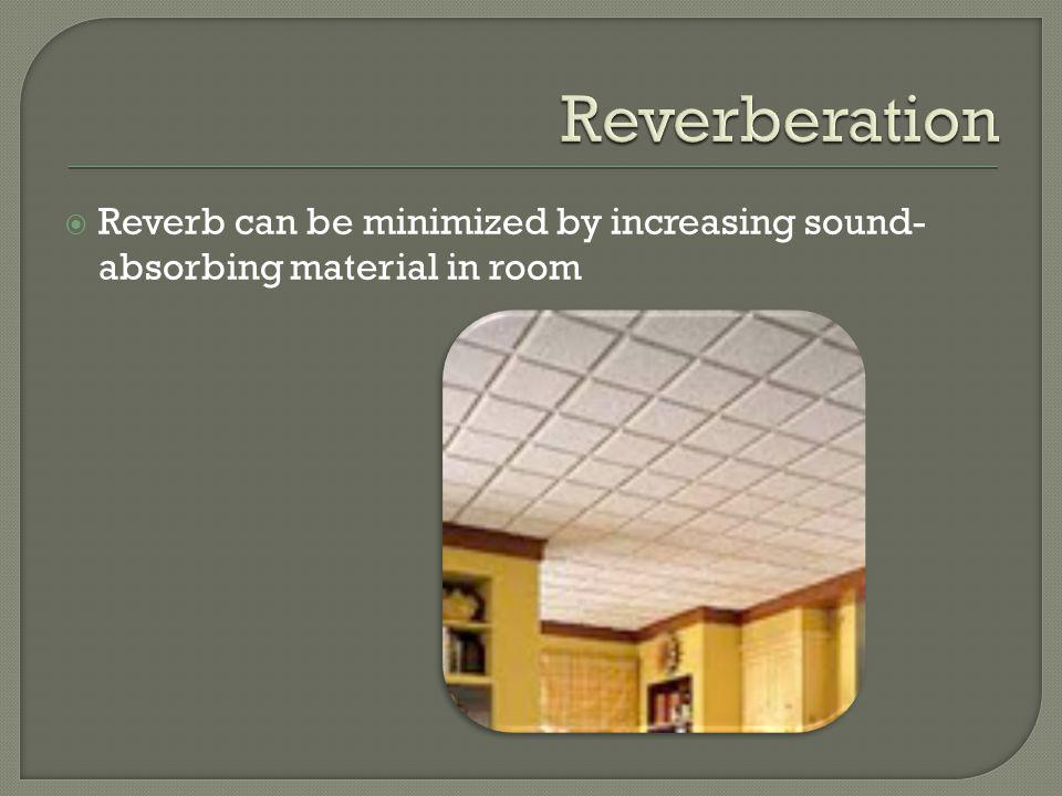 Reverb can be minimized by increasing sound- absorbing material in room