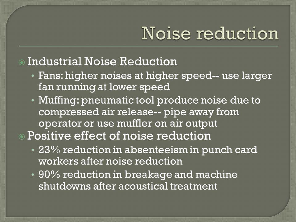 Industrial Noise Reduction Fans: higher noises at higher speed-- use larger fan running at lower speed Muffing: pneumatic tool produce noise due to co