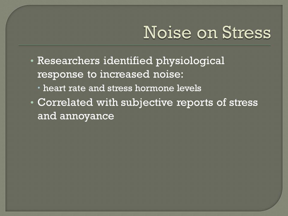 Researchers identified physiological response to increased noise: heart rate and stress hormone levels Correlated with subjective reports of stress an