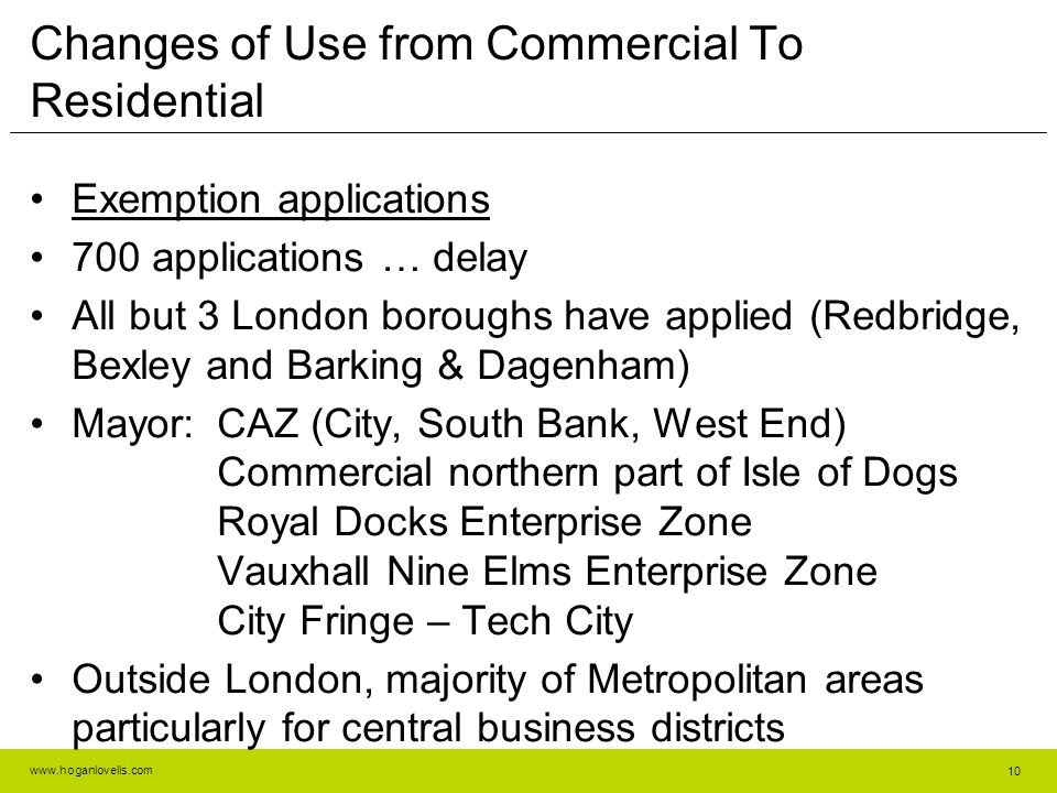 www.hoganlovells.com Changes of Use from Commercial To Residential Exemption applications 700 applications … delay All but 3 London boroughs have applied (Redbridge, Bexley and Barking & Dagenham) Mayor:CAZ (City, South Bank, West End) Commercial northern part of Isle of Dogs Royal Docks Enterprise Zone Vauxhall Nine Elms Enterprise Zone City Fringe – Tech City Outside London, majority of Metropolitan areas particularly for central business districts 10
