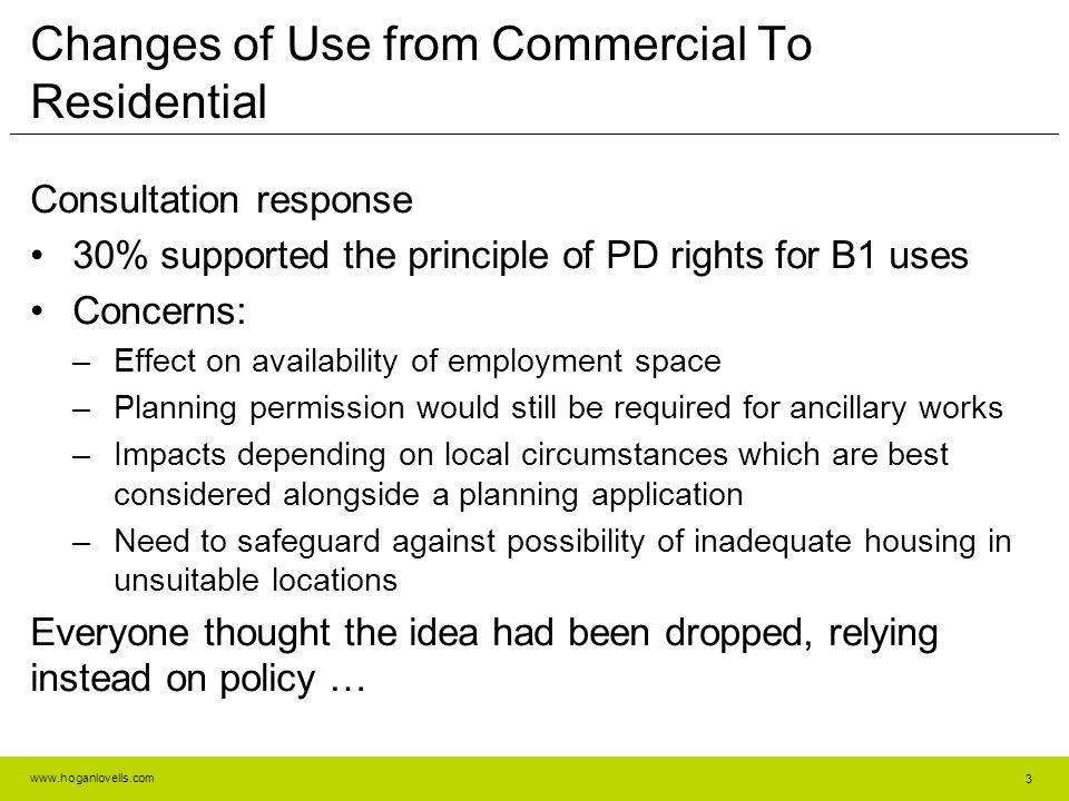www.hoganlovells.com Changes of Use from Commercial To Residential Consultation response 30% supported the principle of PD rights for B1 uses Concerns: –Effect on availability of employment space –Planning permission would still be required for ancillary works –Impacts depending on local circumstances which are best considered alongside a planning application –Need to safeguard against possibility of inadequate housing in unsuitable locations Everyone thought the idea had been dropped, relying instead on policy … 3