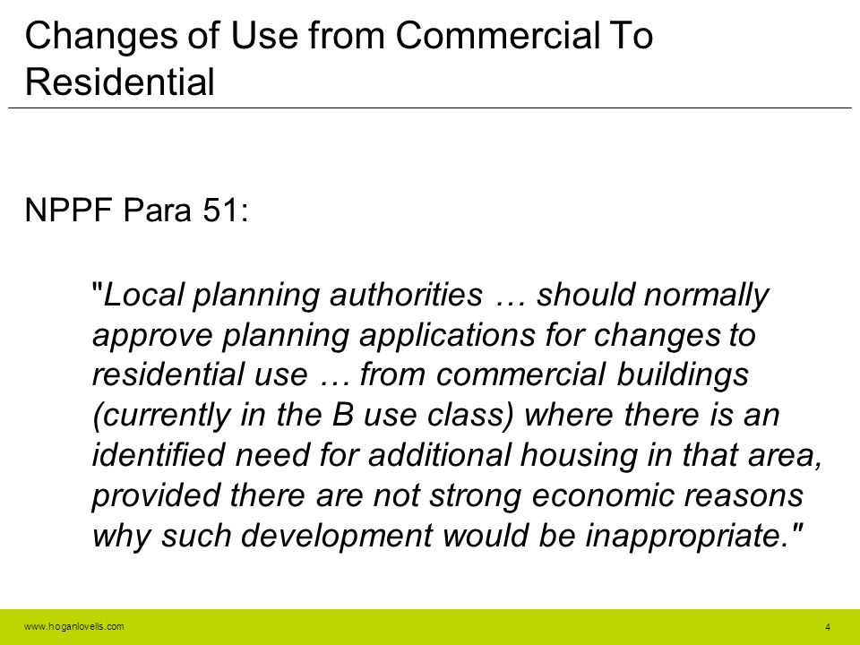 www.hoganlovells.com Changes of Use from Commercial To Residential NPPF Para 51: Local planning authorities … should normally approve planning applications for changes to residential use … from commercial buildings (currently in the B use class) where there is an identified need for additional housing in that area, provided there are not strong economic reasons why such development would be inappropriate. 4