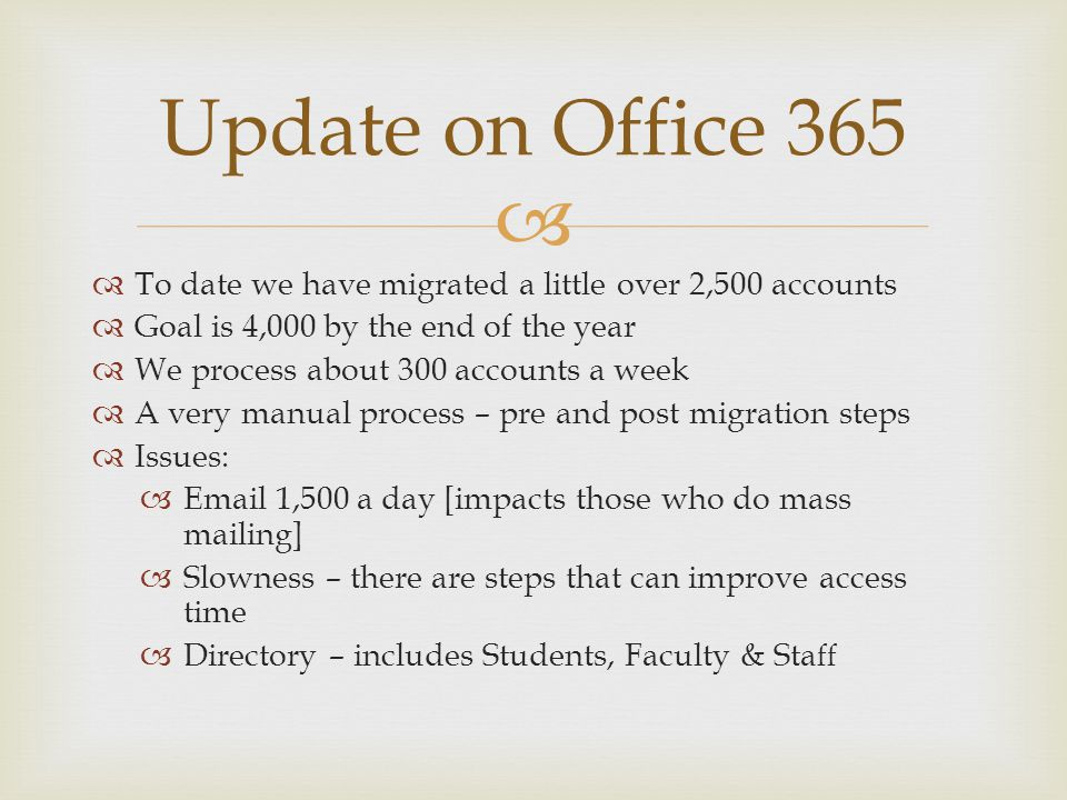 To date we have migrated a little over 2,500 accounts Goal is 4,000 by the end of the year We process about 300 accounts a week A very manual process – pre and post migration steps Issues: Email 1,500 a day [impacts those who do mass mailing] Slowness – there are steps that can improve access time Directory – includes Students, Faculty & Sta ff Update on Office 365