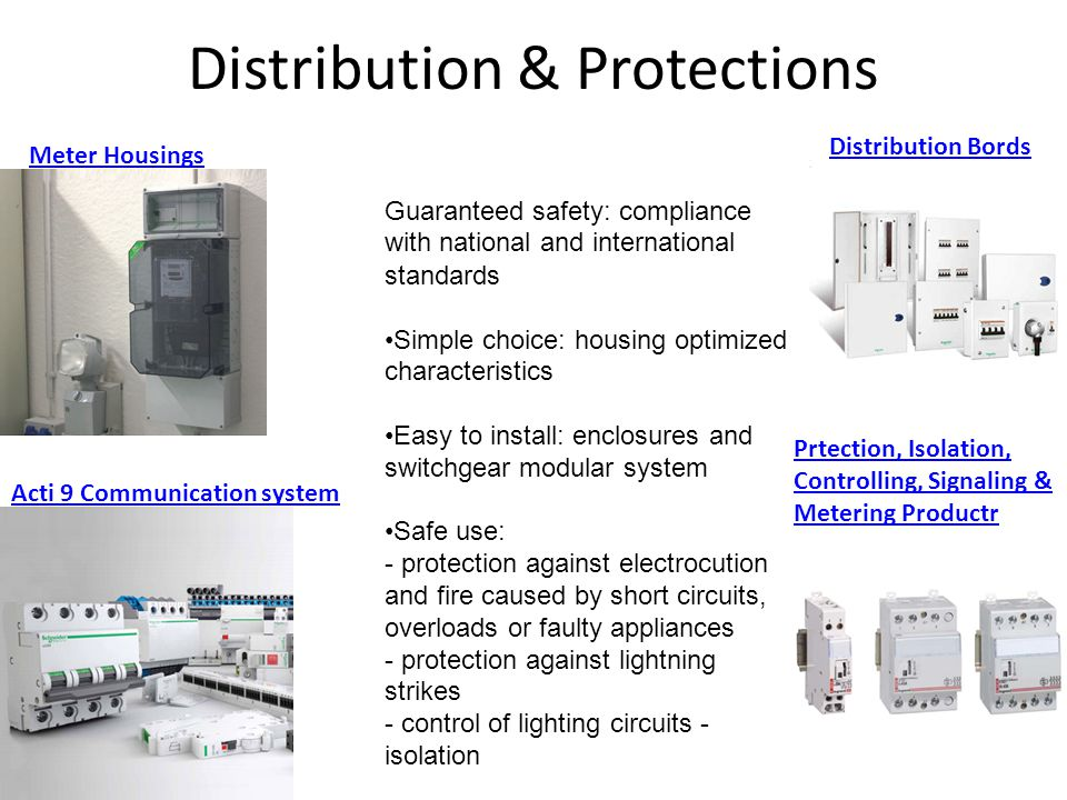 Distribution & Protections Guaranteed safety: compliance with national and international standards Simple choice: housing optimized characteristics Easy to install: enclosures and switchgear modular system Safe use: - protection against electrocution and fire caused by short circuits, overloads or faulty appliances - protection against lightning strikes - control of lighting circuits - isolation Meter Housings Distribution Bords Acti 9 Communication system Prtection, Isolation, Controlling, Signaling & Metering Productr