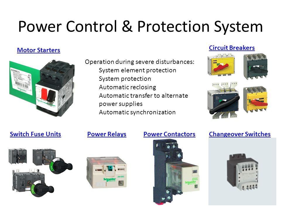 Power Control & Protection System Operation during severe disturbances: System element protection System protection Automatic reclosing Automatic transfer to alternate power supplies Automatic synchronization Motor Starters Circuit Breakers Switch Fuse UnitsPower RelaysPower ContactorsChangeover Switches