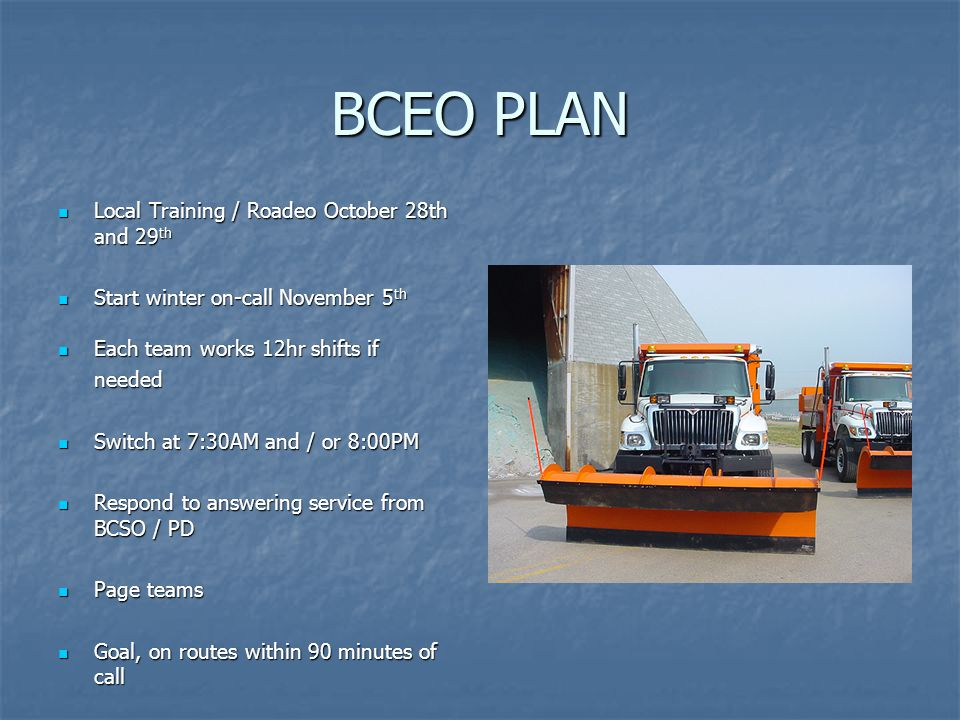 BCEO PLAN Local Training / Roadeo October 28th and 29 th Local Training / Roadeo October 28th and 29 th Start winter on-call November 5 th Start winter on-call November 5 th Each team works 12hr shifts if Each team works 12hr shifts ifneeded Switch at 7:30AM and / or 8:00PM Switch at 7:30AM and / or 8:00PM Respond to answering service from BCSO / PD Respond to answering service from BCSO / PD Page teams Page teams Goal, on routes within 90 minutes of call Goal, on routes within 90 minutes of call