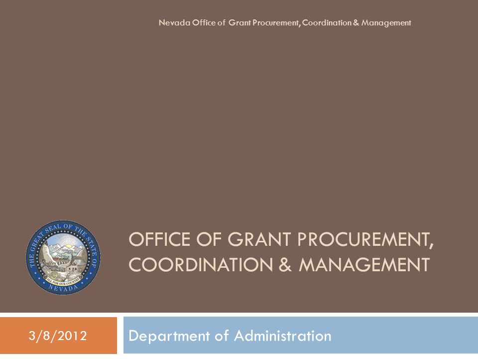 OFFICE OF GRANT PROCUREMENT, COORDINATION & MANAGEMENT Department of Administration 3/8/2012 Nevada Office of Grant Procurement, Coordination & Management