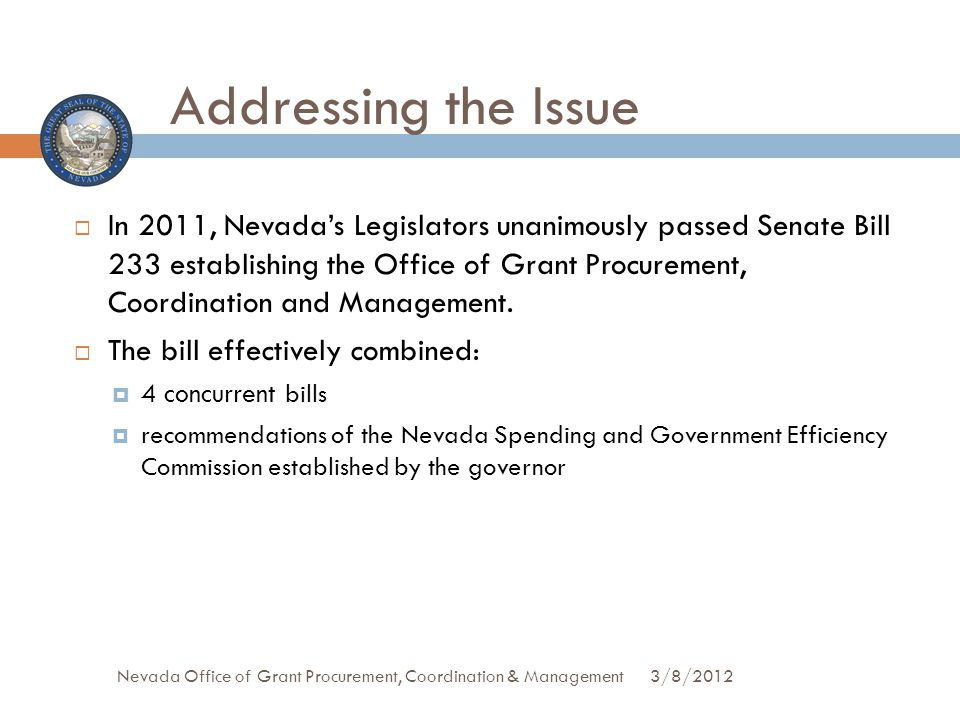 Addressing the Issue In 2011, Nevadas Legislators unanimously passed Senate Bill 233 establishing the Office of Grant Procurement, Coordination and Management.