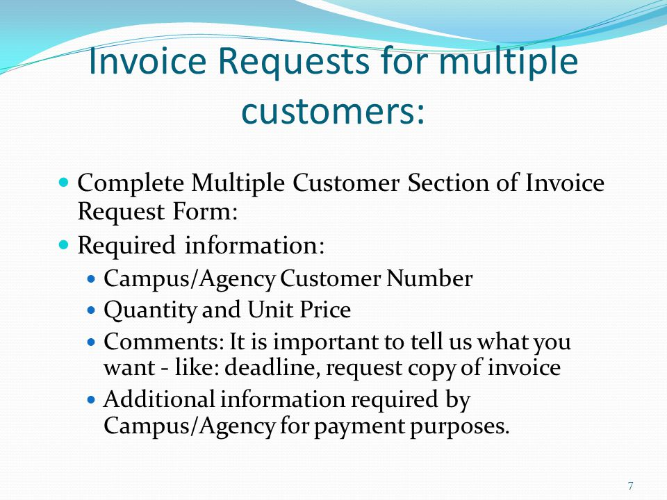 Invoice Requests for multiple customers: Complete Multiple Customer Section of Invoice Request Form: Required information: Campus/Agency Customer Number Quantity and Unit Price Comments: It is important to tell us what you want - like: deadline, request copy of invoice Additional information required by Campus/Agency for payment purposes.