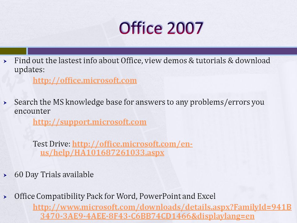 Find out the lastest info about Office, view demos & tutorials & download updates:   Search the MS knowledge base for answers to any problems/errors you encounter   Test Drive:   us/help/HA aspxhttp://office.microsoft.com/en- us/help/HA aspx 60 Day Trials available Office Compatibility Pack for Word, PowerPoint and Excel   FamilyId=941B AE9-4AEE-8F43-C6BB74CD1466&displaylang=en