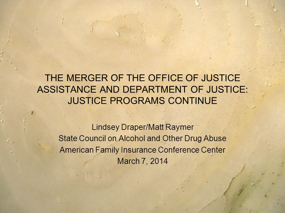 THE MERGER OF THE OFFICE OF JUSTICE ASSISTANCE AND DEPARTMENT OF JUSTICE: JUSTICE PROGRAMS CONTINUE Lindsey Draper/Matt Raymer State Council on Alcohol and Other Drug Abuse American Family Insurance Conference Center March 7, 2014