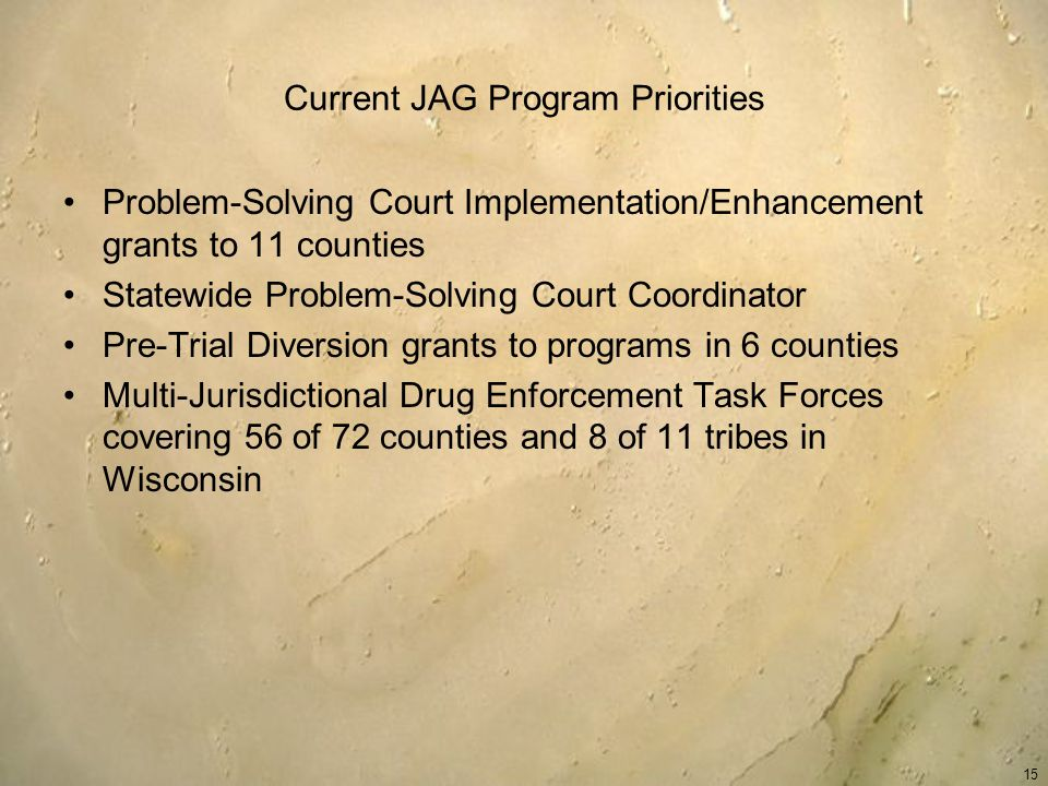 Current JAG Program Priorities Problem-Solving Court Implementation/Enhancement grants to 11 counties Statewide Problem-Solving Court Coordinator Pre-Trial Diversion grants to programs in 6 counties Multi-Jurisdictional Drug Enforcement Task Forces covering 56 of 72 counties and 8 of 11 tribes in Wisconsin 15