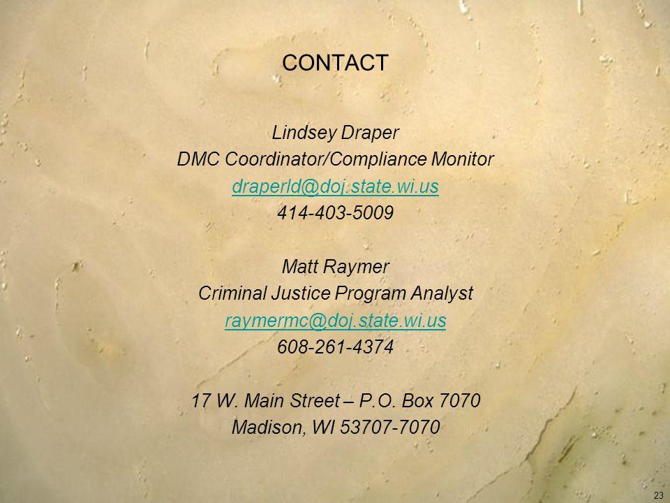 CONTACT Lindsey Draper DMC Coordinator/Compliance Monitor draperld@doj.state.wi.us 414-403-5009 Matt Raymer Criminal Justice Program Analyst raymermc@