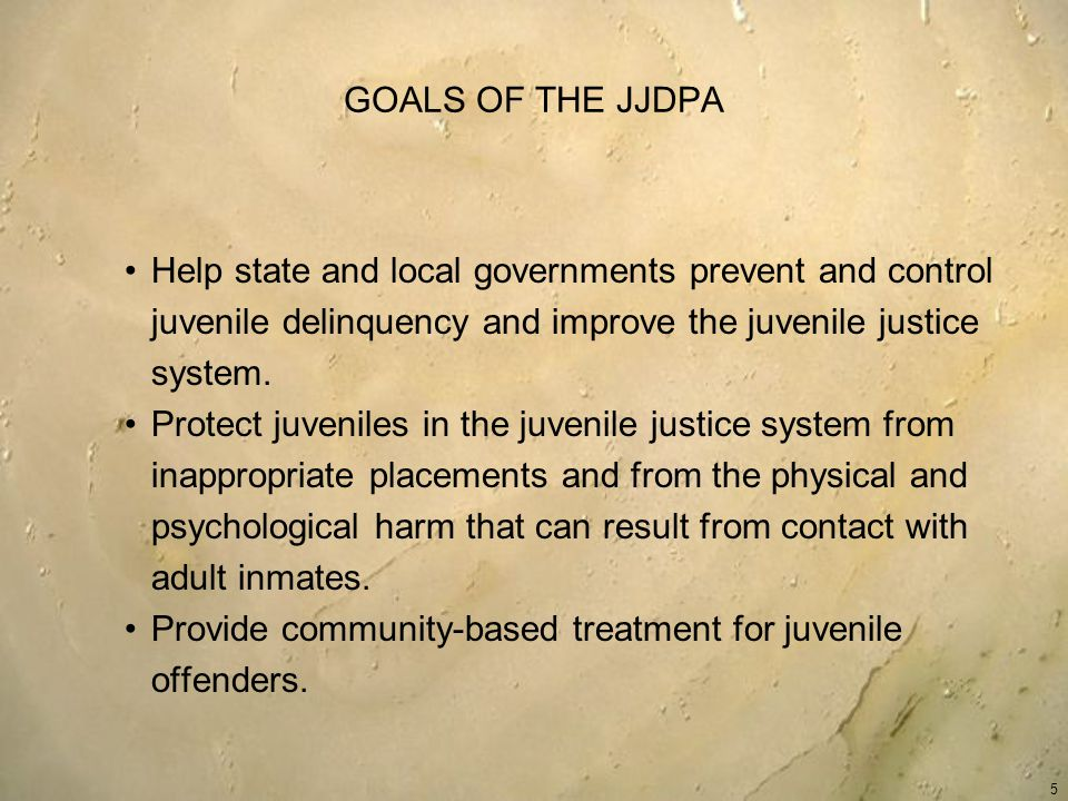 GOALS OF THE JJDPA Help state and local governments prevent and control juvenile delinquency and improve the juvenile justice system.