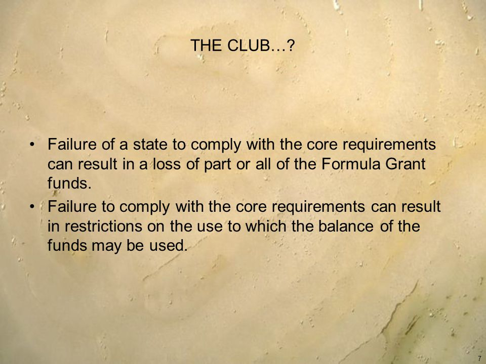 THE CLUB…? Failure of a state to comply with the core requirements can result in a loss of part or all of the Formula Grant funds. Failure to comply w